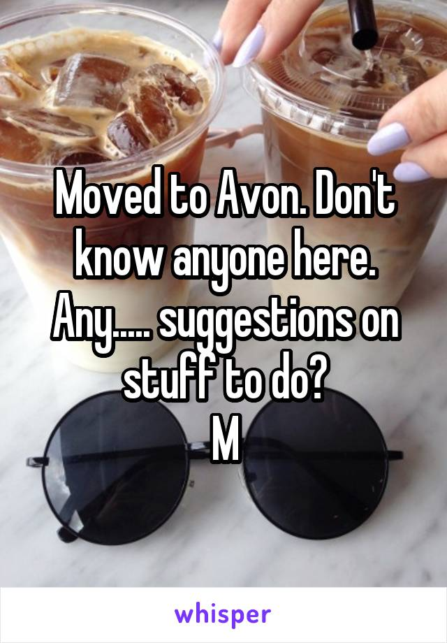 Moved to Avon. Don't know anyone here. Any..... suggestions on stuff to do? M