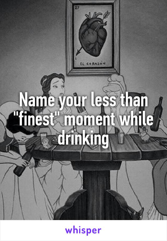 "Name your less than ""finest"" moment while drinking"