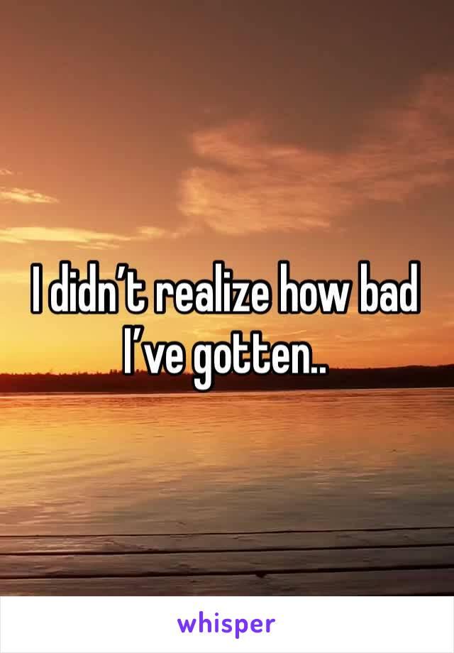 I didn't realize how bad I've gotten..