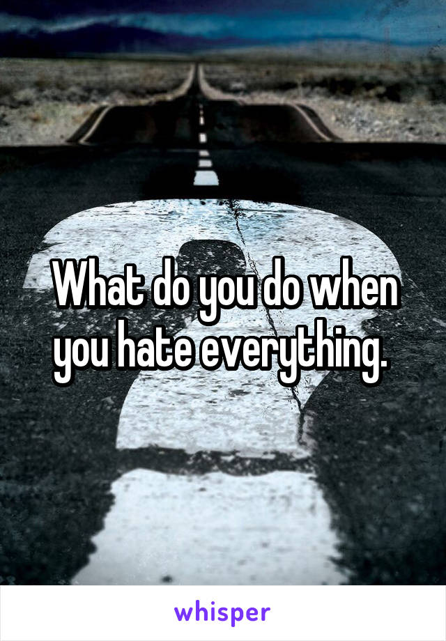 What do you do when you hate everything.