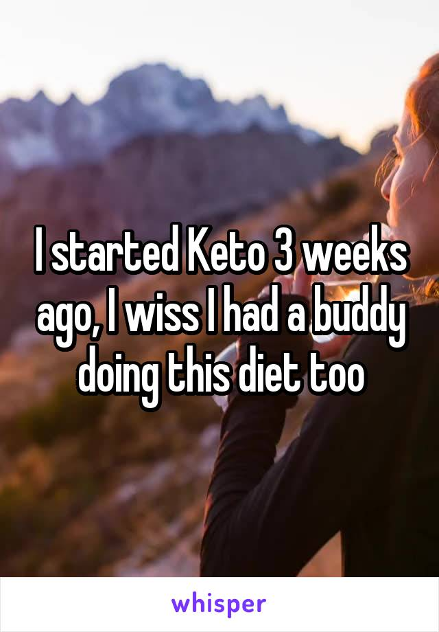 I started Keto 3 weeks ago, I wiss I had a buddy doing this diet too