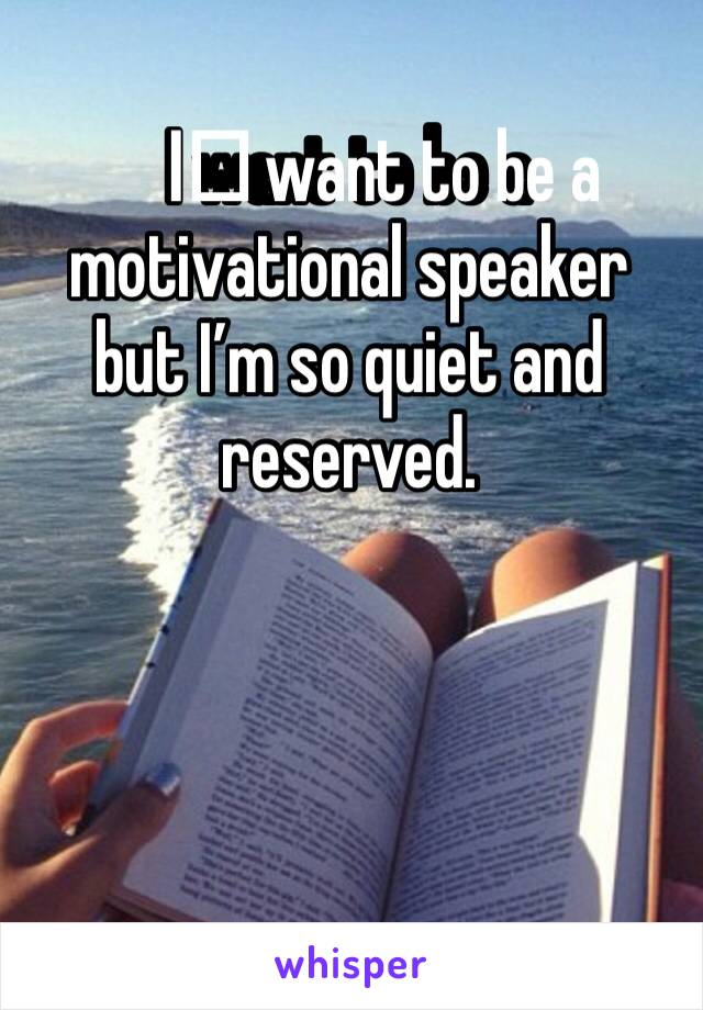 I️ want to be a motivational speaker but I'm so quiet and reserved.