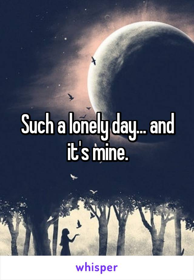 Such a lonely day... and it's mine.