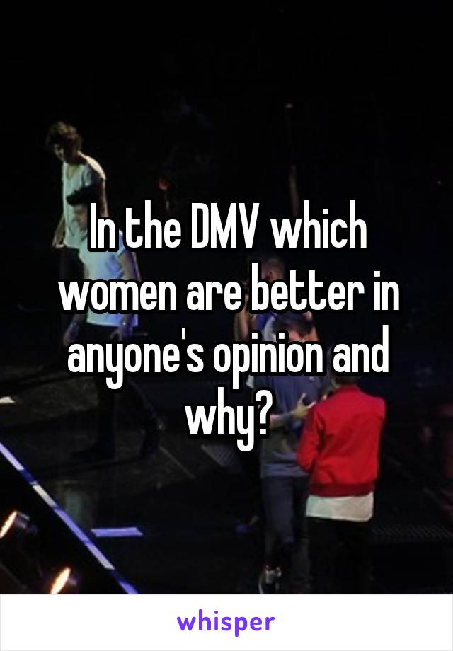 In the DMV which women are better in anyone's opinion and why?
