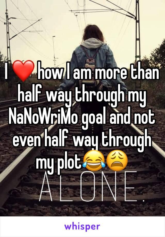I ❤️ how I am more than half way through my NaNoWriMo goal and not even half way through my plot😂😩