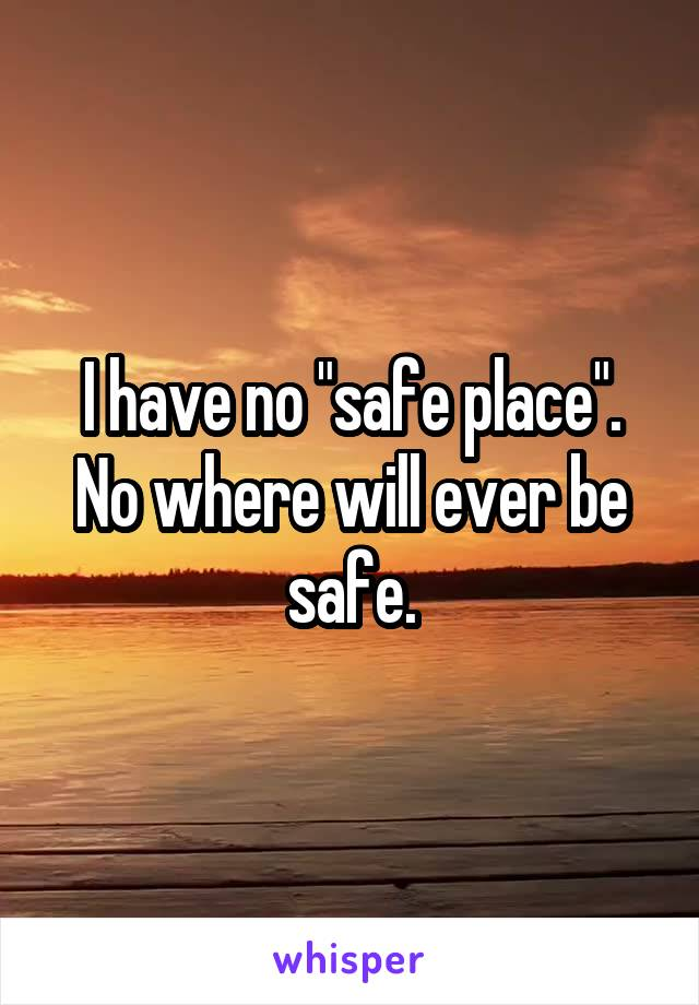 "I have no ""safe place"". No where will ever be safe."