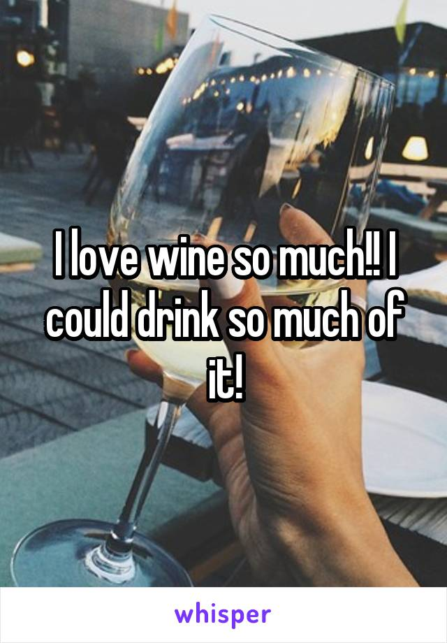 I love wine so much!! I could drink so much of it!