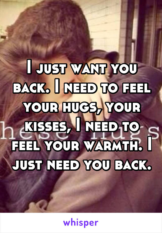 I just want you back. I need to feel your hugs, your kisses, I need to feel your warmth. I just need you back.