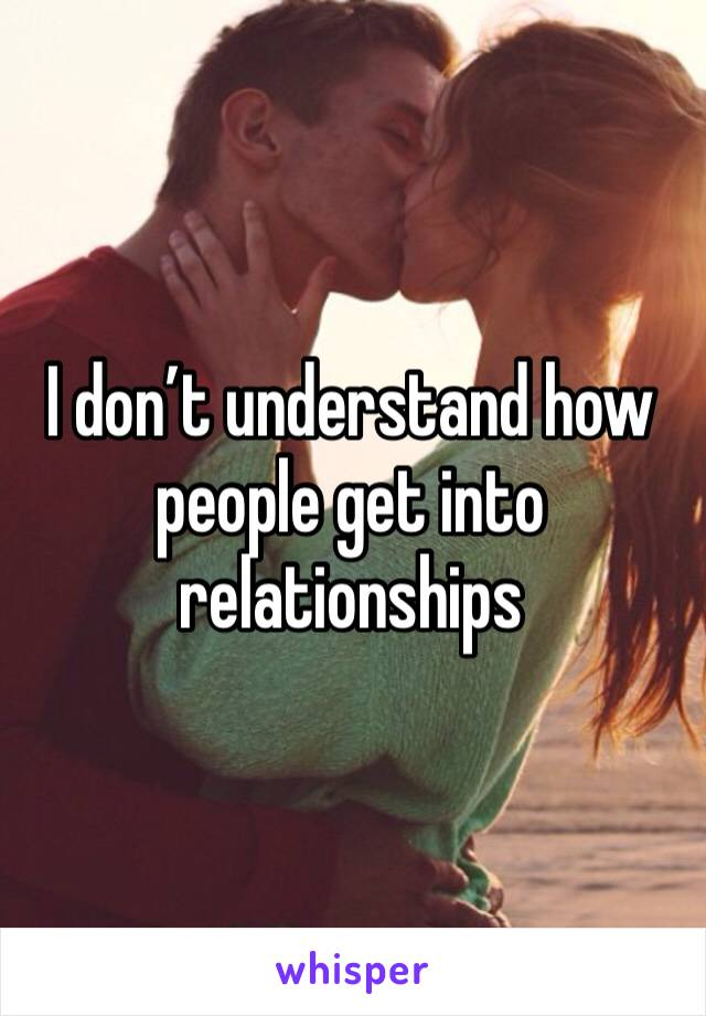 I don't understand how people get into relationships