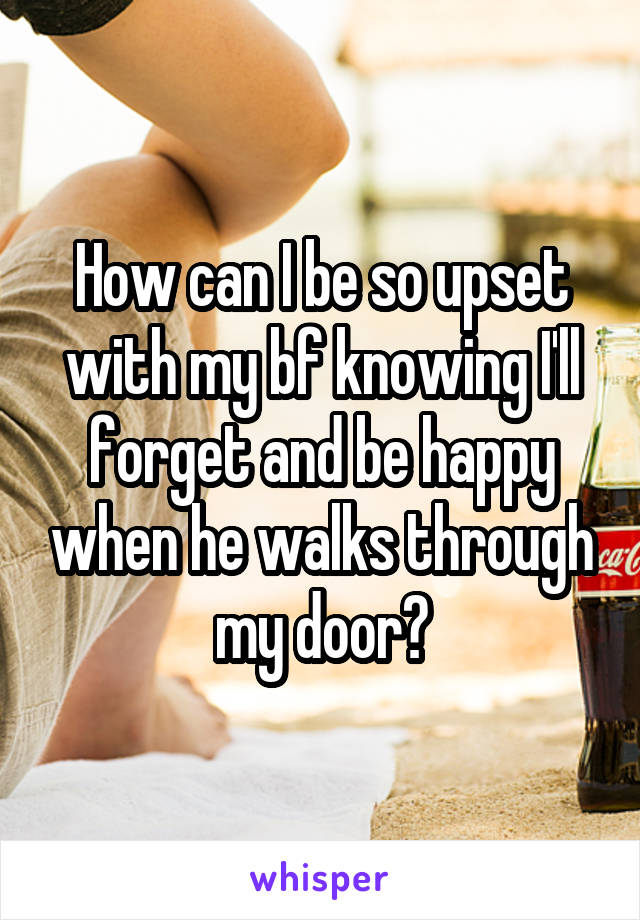 How can I be so upset with my bf knowing I'll forget and be happy when he walks through my door?