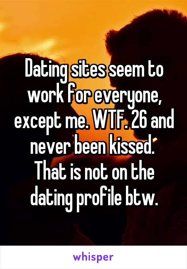 Dating sites seem to work for everyone, except me. WTF. 26 and never been kissed.  That is not on the dating profile btw.