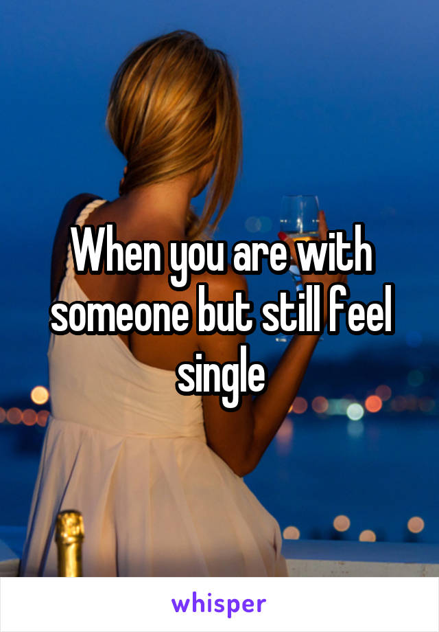 When you are with someone but still feel single