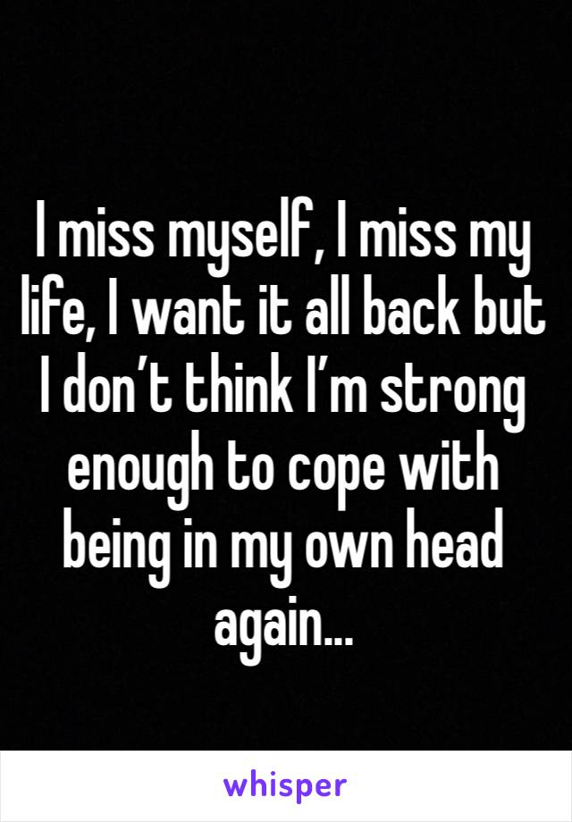 I miss myself, I miss my life, I want it all back but I don't think I'm strong enough to cope with being in my own head again...