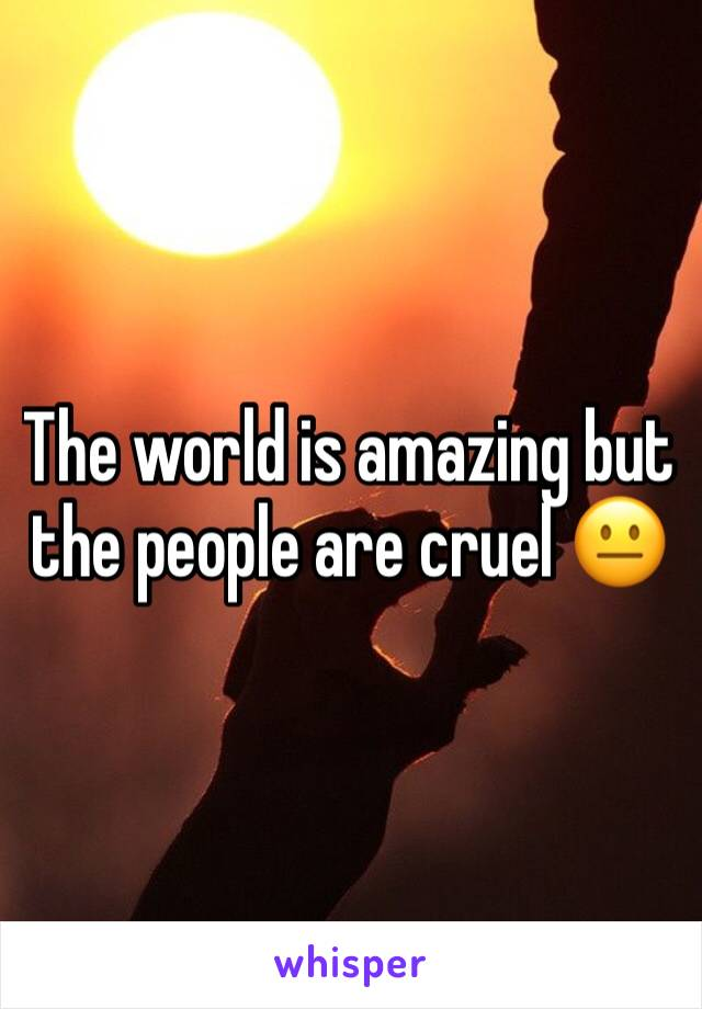 The world is amazing but the people are cruel 😐