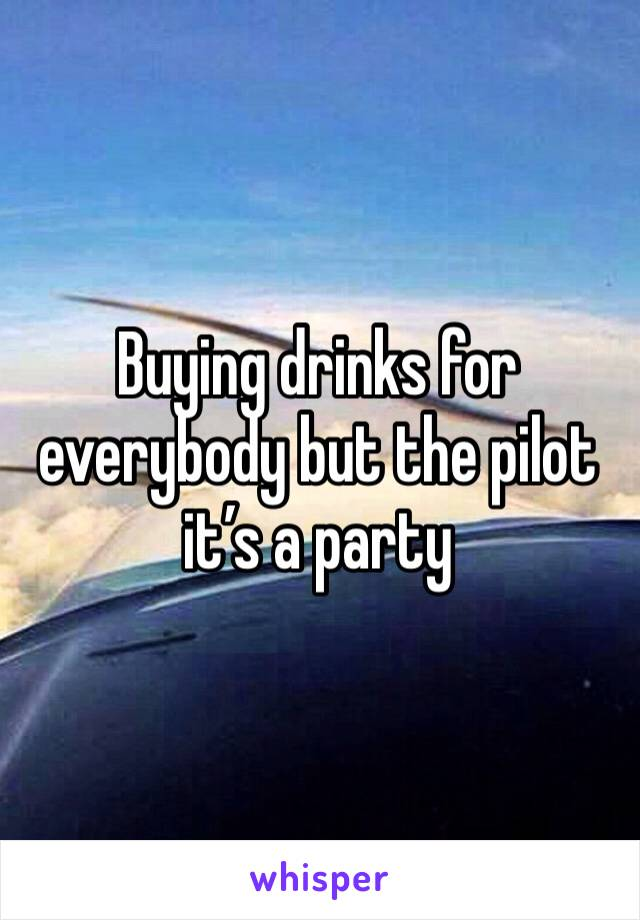 Buying drinks for everybody but the pilot it's a party