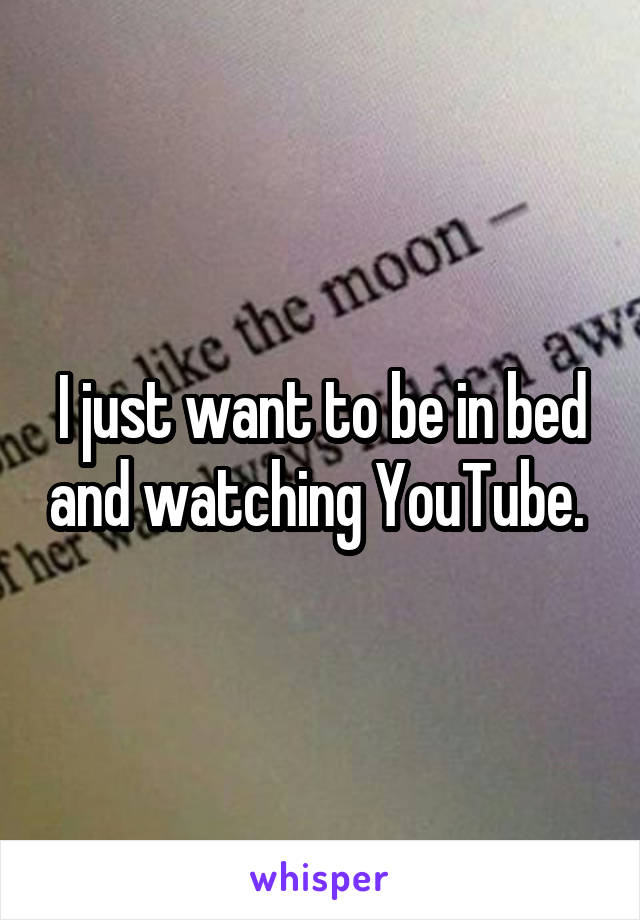 I just want to be in bed and watching YouTube.