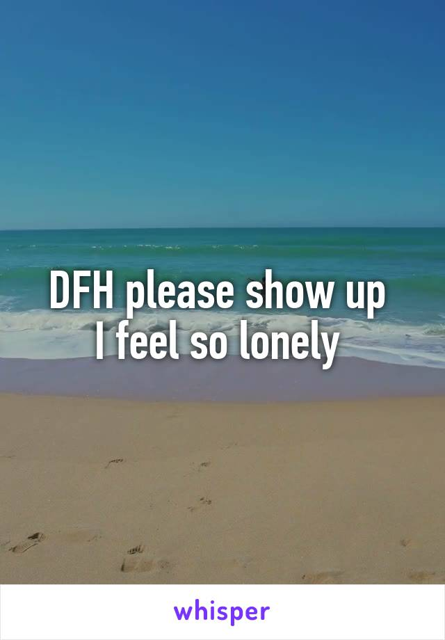 DFH please show up  I feel so lonely