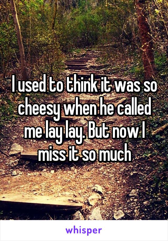 I used to think it was so cheesy when he called me lay lay. But now I miss it so much