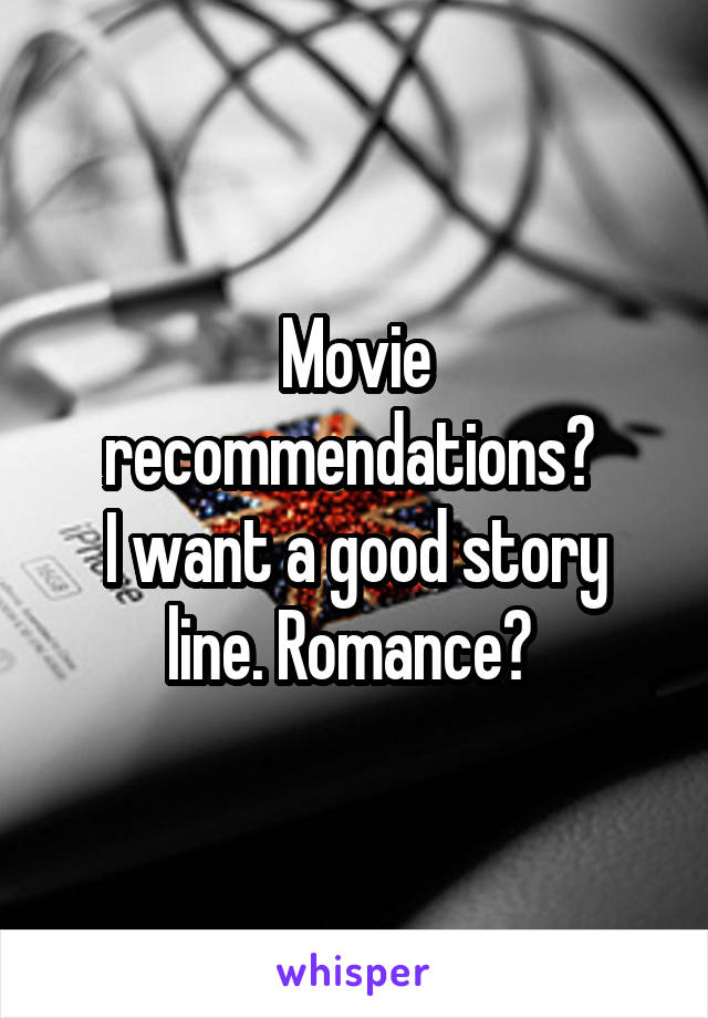 Movie recommendations?  I want a good story line. Romance?