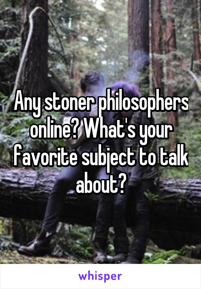 Any stoner philosophers online? What's your favorite subject to talk about?