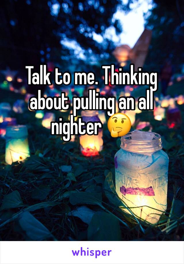 Talk to me. Thinking about pulling an all nighter 🤔