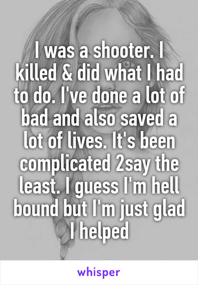 I was a shooter. I killed & did what I had to do. I've done a lot of bad and also saved a lot of lives. It's been complicated 2say the least. I guess I'm hell bound but I'm just glad I helped