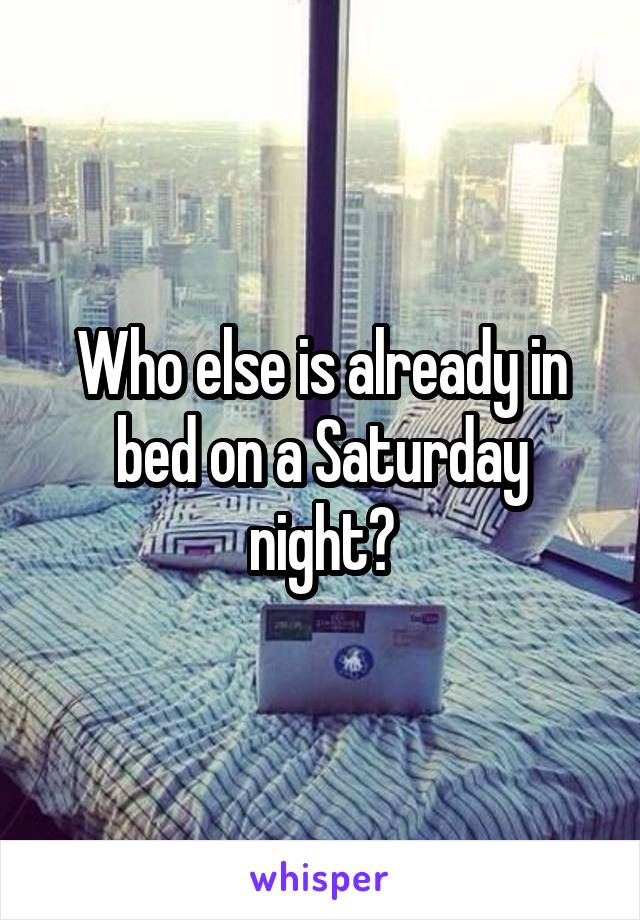 Who else is already in bed on a Saturday night?