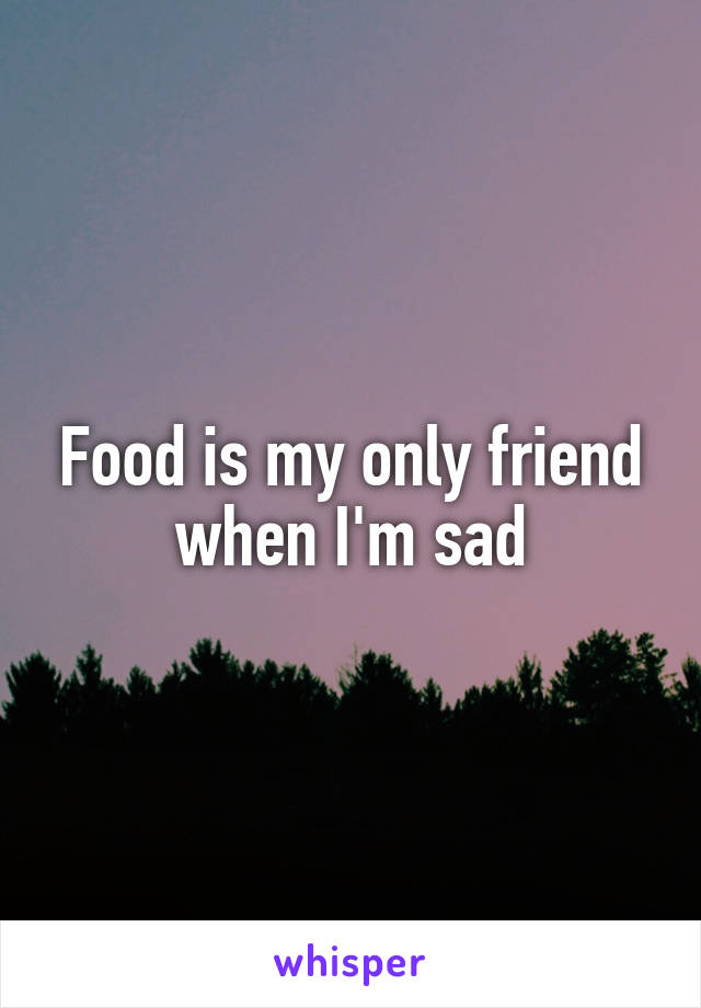 Food is my only friend when I'm sad