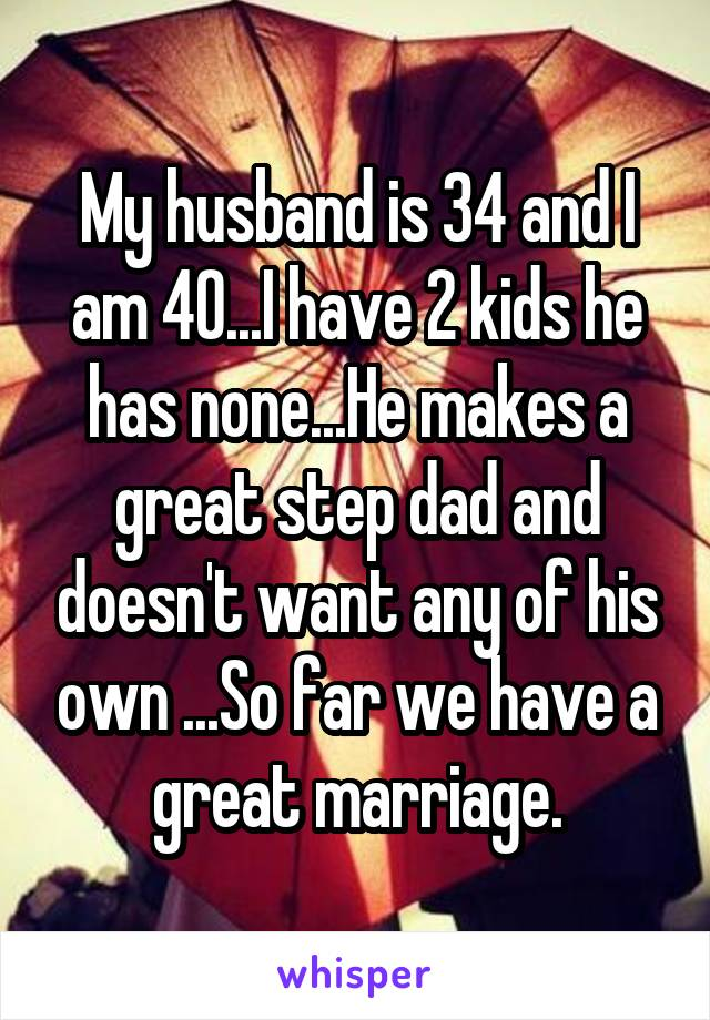 My husband is 34 and I am 40...I have 2 kids he has none...He makes a great step dad and doesn't want any of his own ...So far we have a great marriage.