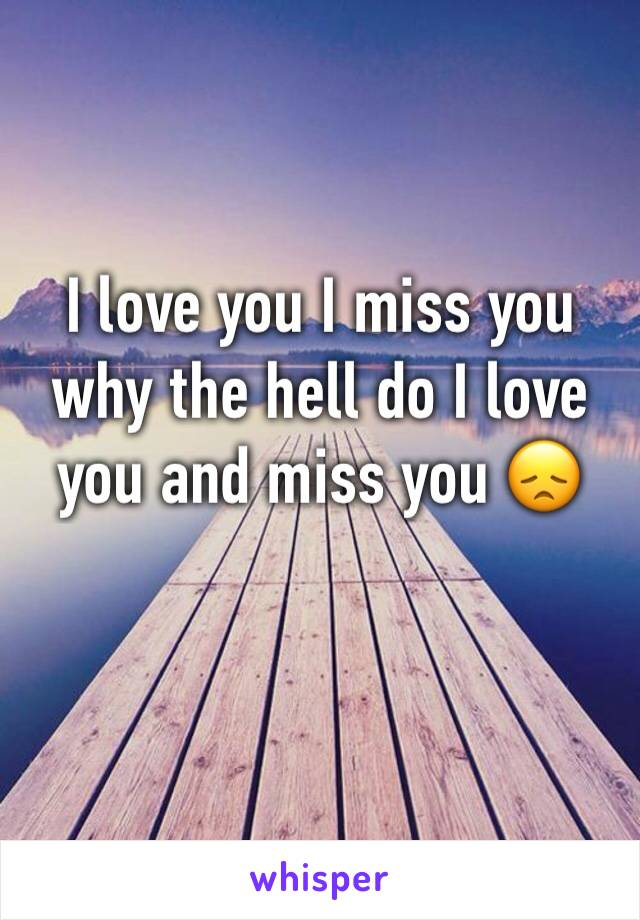 I love you I miss you why the hell do I love you and miss you 😞