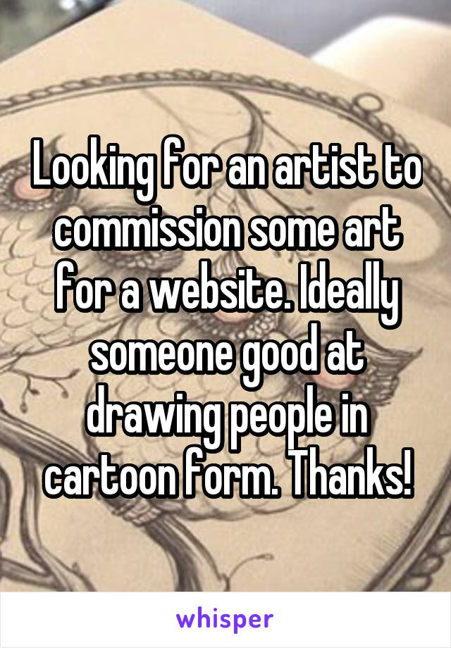 Looking for an artist to commission some art for a website. Ideally someone good at drawing people in cartoon form. Thanks!