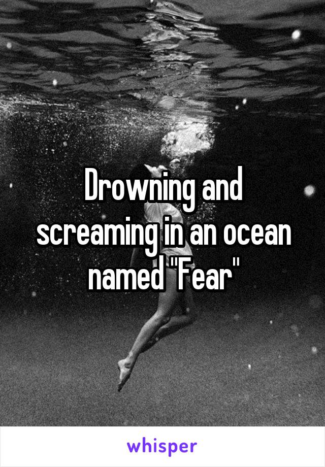 "Drowning and screaming in an ocean named ""Fear"""