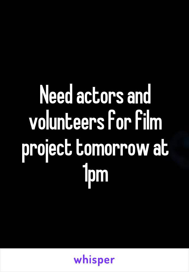 Need actors and volunteers for film project tomorrow at 1pm