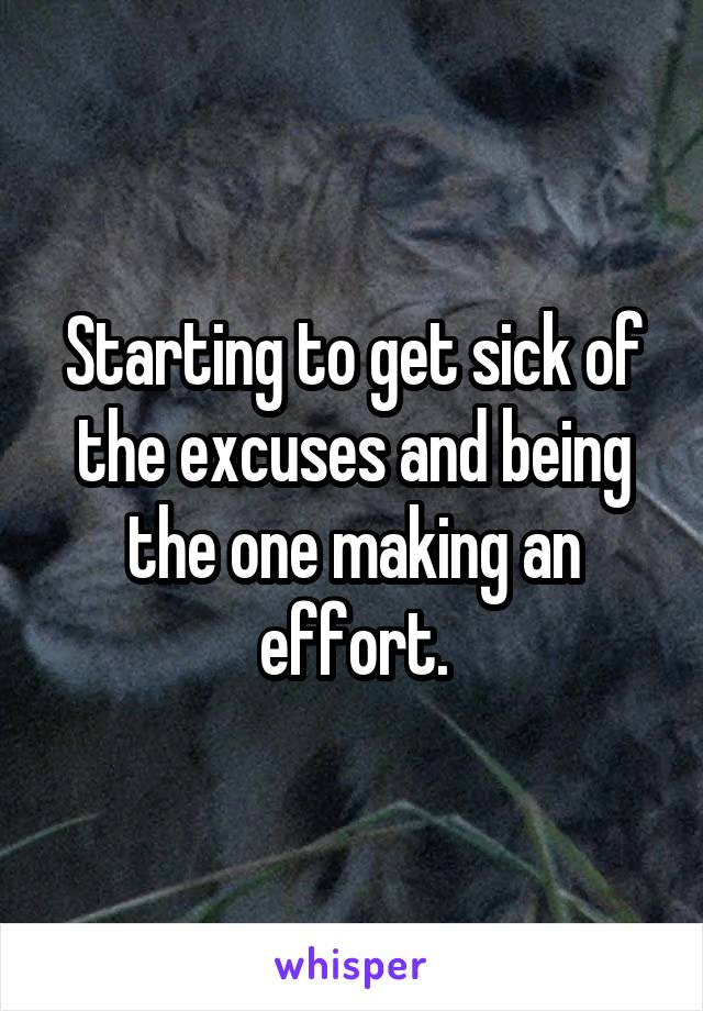 Starting to get sick of the excuses and being the one making an effort.