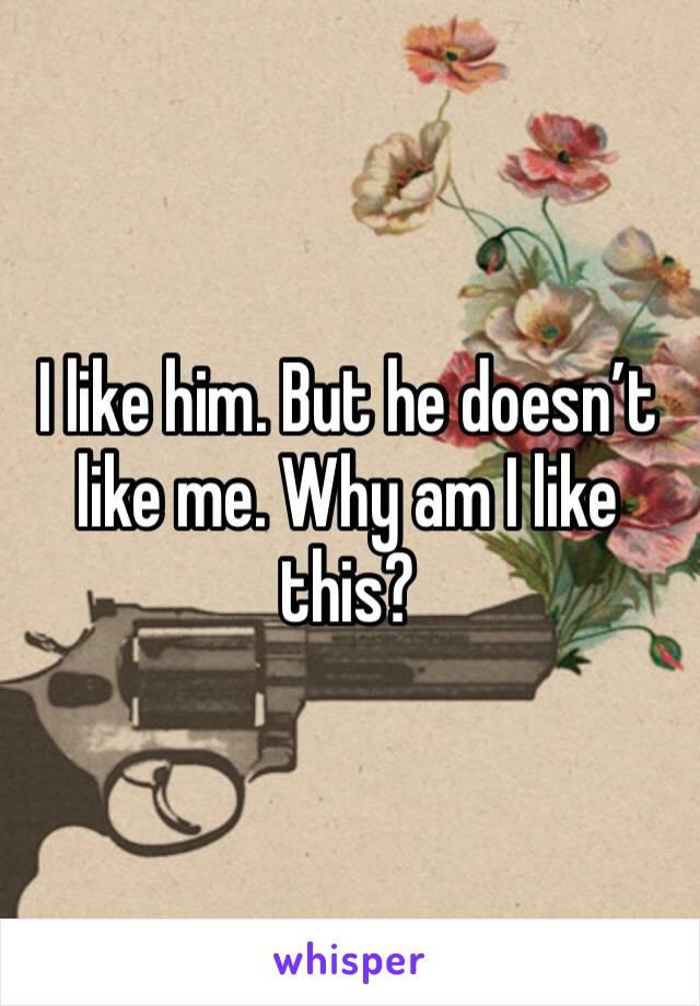 I like him. But he doesn't like me. Why am I like this?