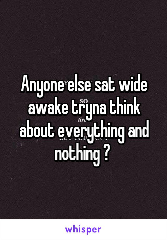 Anyone else sat wide awake tryna think about everything and nothing ?
