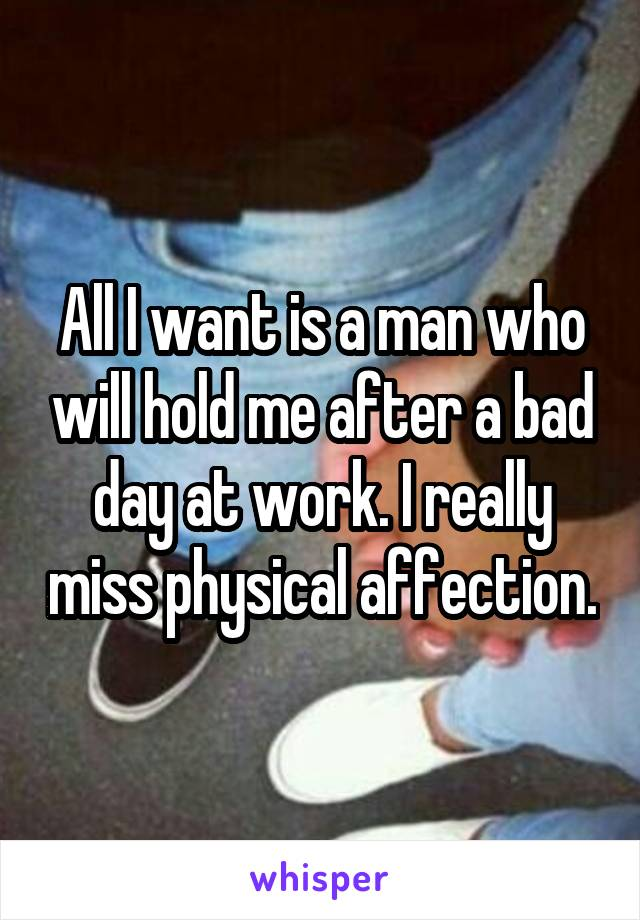 All I want is a man who will hold me after a bad day at work. I really miss physical affection.