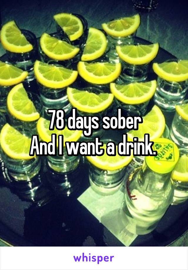 78 days sober And I want a drink.
