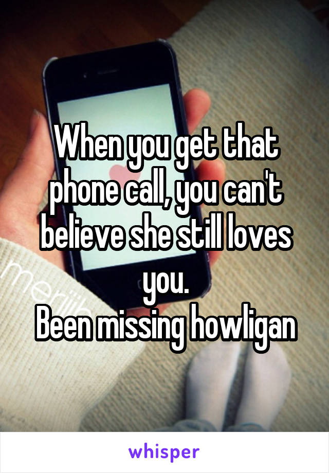When you get that phone call, you can't believe she still loves you. Been missing howligan