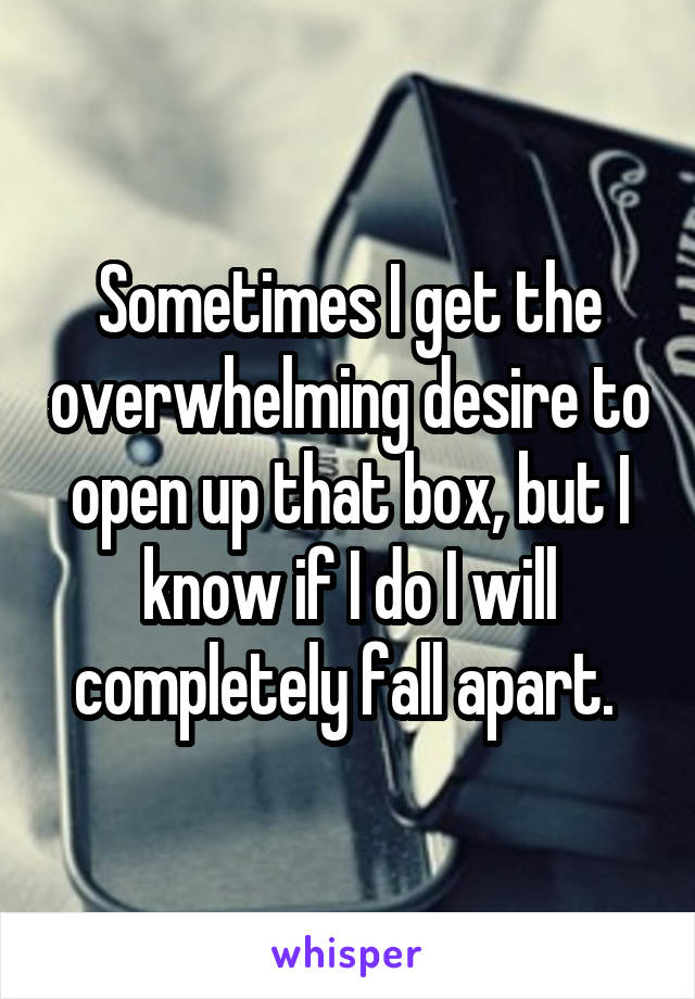 Sometimes I get the overwhelming desire to open up that box, but I know if I do I will completely fall apart.