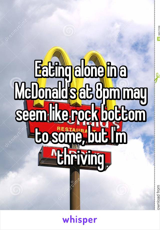Eating alone in a McDonald's at 8pm may seem like rock bottom to some, but I'm thriving