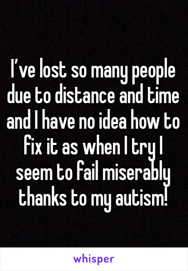 I've lost so many people due to distance and time and I have no idea how to fix it as when I try I seem to fail miserably thanks to my autism!