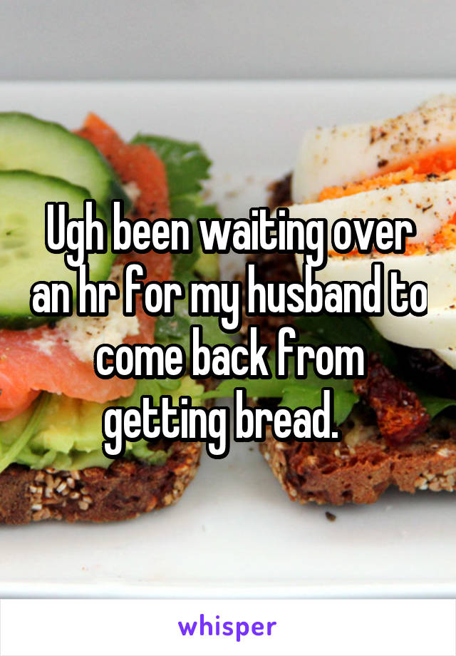 Ugh been waiting over an hr for my husband to come back from getting bread.