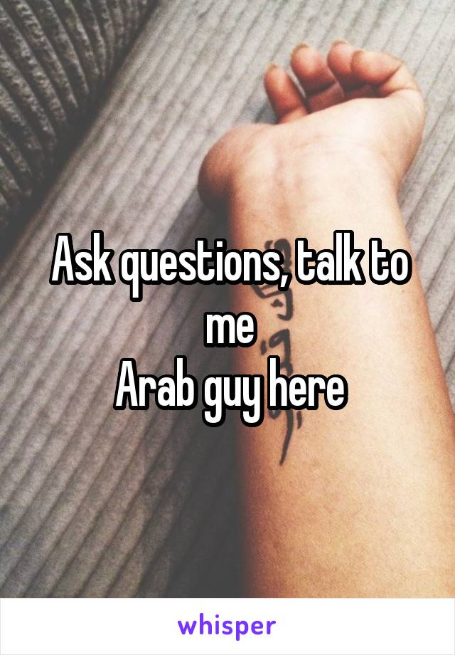 Ask questions, talk to me Arab guy here