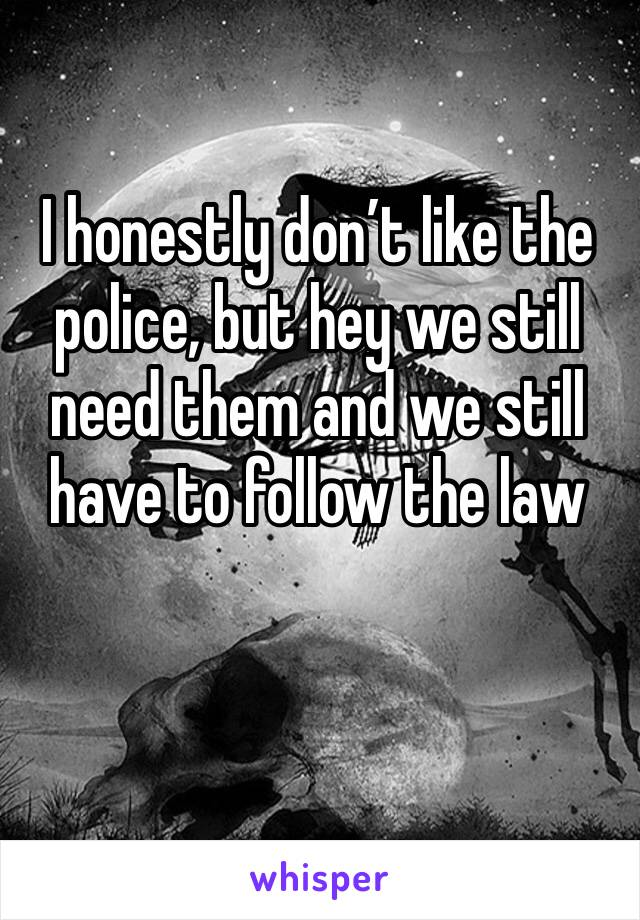 I honestly don't like the police, but hey we still need them and we still have to follow the law