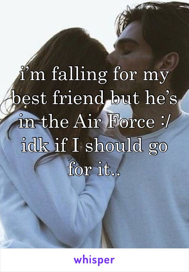 i'm falling for my best friend but he's in the Air Force :/ idk if I should go for it..