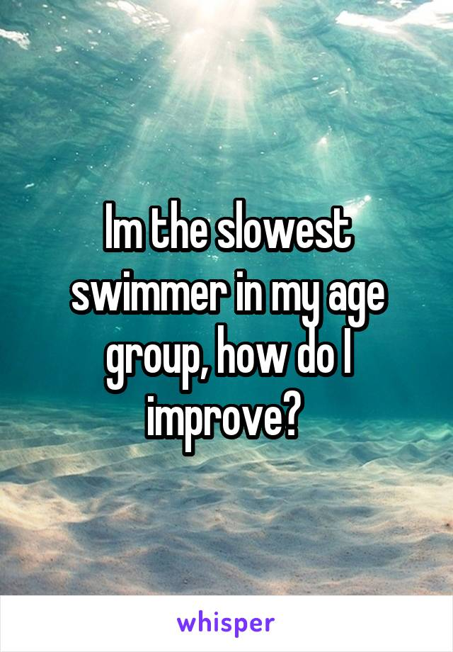 Im the slowest swimmer in my age group, how do I improve?