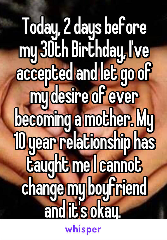 Today, 2 days before my 30th Birthday, I've accepted and let go of my desire of ever becoming a mother. My 10 year relationship has taught me I cannot change my boyfriend and it's okay.