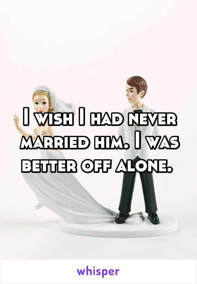 I wish I had never married him. I was better off alone.
