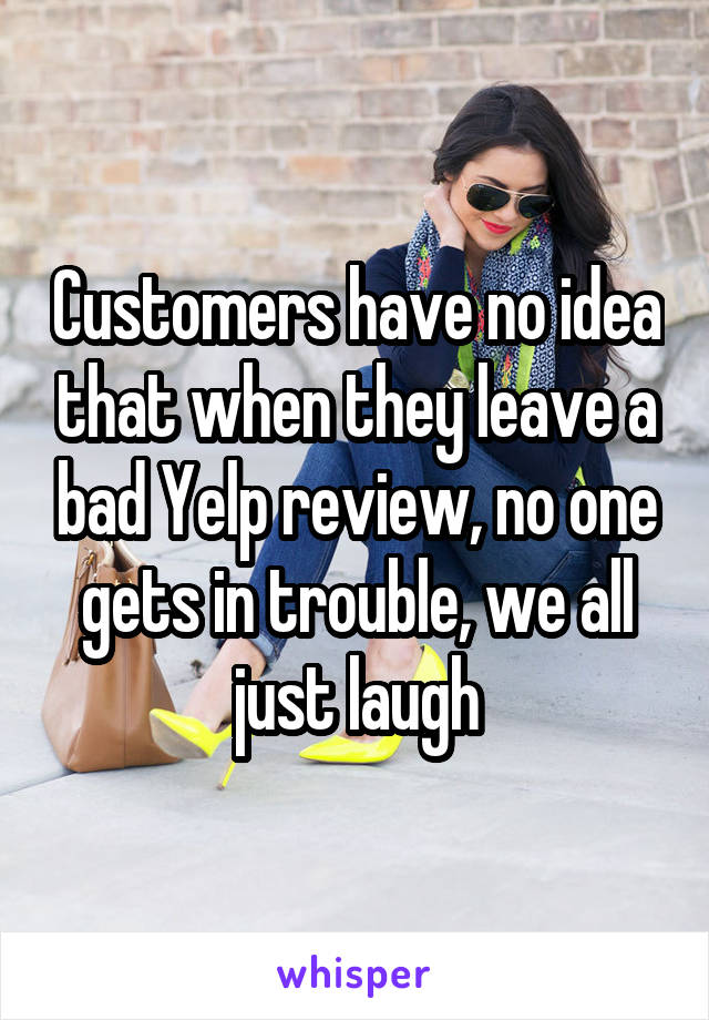 Customers have no idea that when they leave a bad Yelp review, no one gets in trouble, we all just laugh